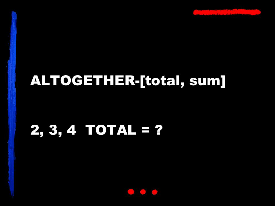 ALTOGETHER-[total, sum] 2, 3, 4 TOTAL = ?