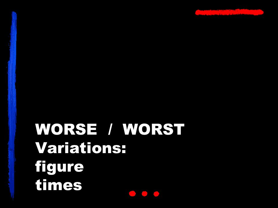 WORSE / WORST Variations: figure times