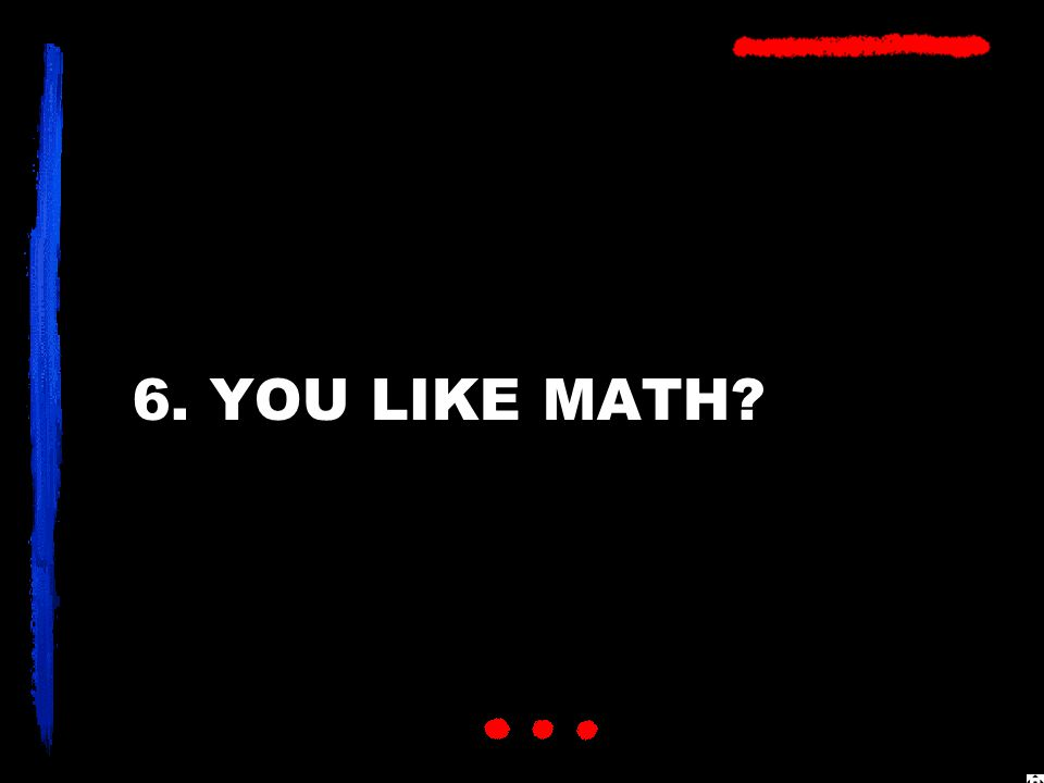 6. YOU LIKE MATH?