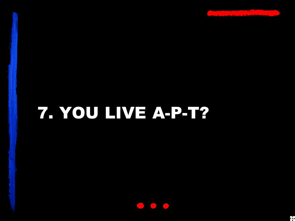 7. YOU LIVE A-P-T?