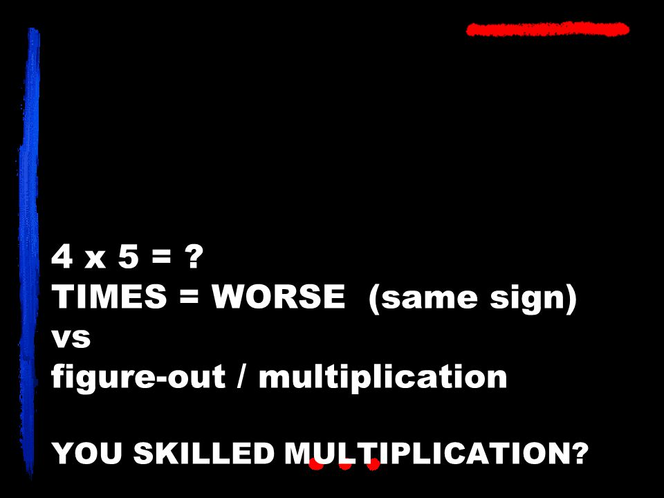4 x 5 = ? TIMES = WORSE (same sign) vs figure-out / multiplication YOU SKILLED MULTIPLICATION?