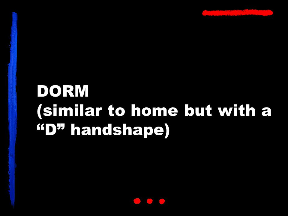 DORM (similar to home but with a D handshape)