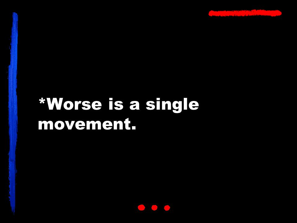 *Worse is a single movement.