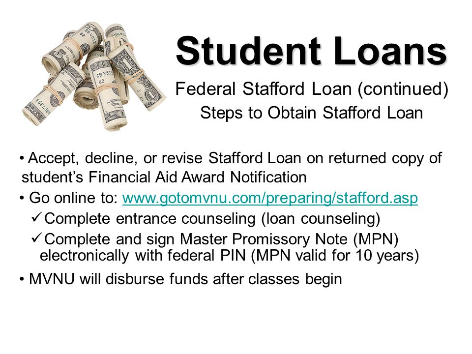 Student Loans Federal Stafford Loan (continued) Steps to Obtain Stafford Loan Accept, decline, or revise Stafford Loan on returned copy of student's F