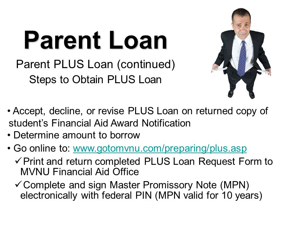 Parent Loan Parent PLUS Loan (continued) Steps to Obtain PLUS Loan Accept, decline, or revise PLUS Loan on returned copy of student's Financial Aid Award Notification Determine amount to borrow Go online to: www.gotomvnu.com/preparing/plus.aspwww.gotomvnu.com/preparing/plus.asp Print and return completed PLUS Loan Request Form to MVNU Financial Aid Office Complete and sign Master Promissory Note (MPN) electronically with federal PIN (MPN valid for 10 years)