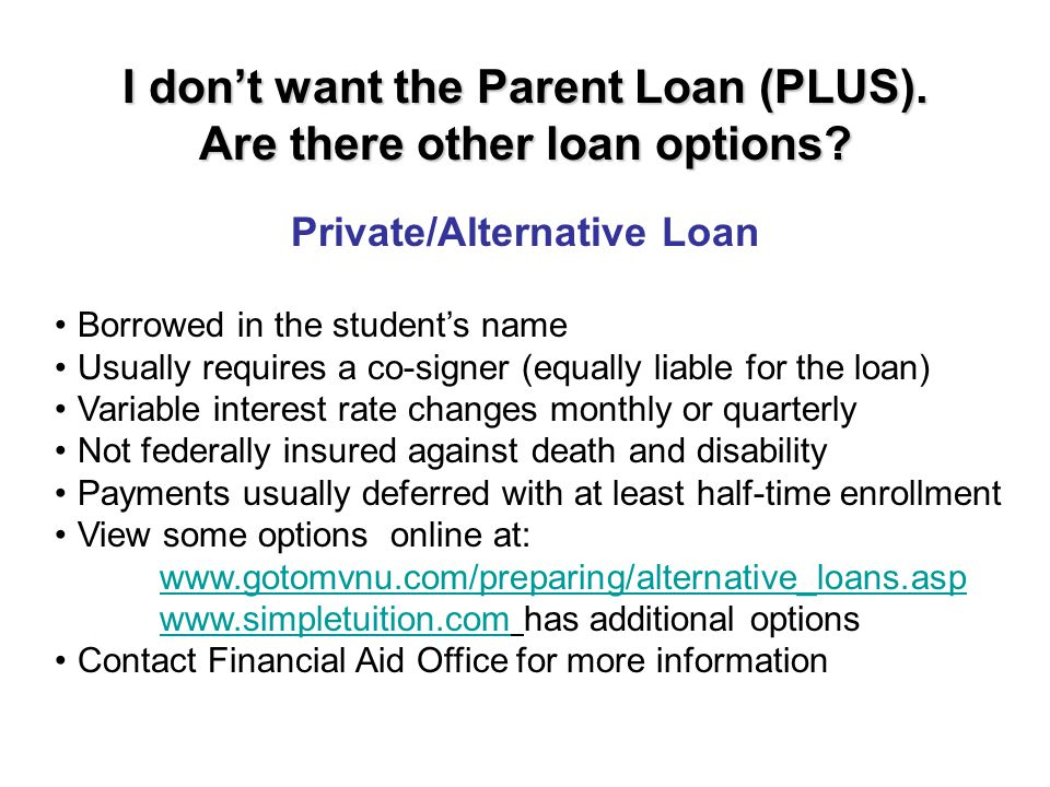 Private/Alternative Loan I don't want the Parent Loan (PLUS). Are there other loan options? Borrowed in the student's name Usually requires a co-signe