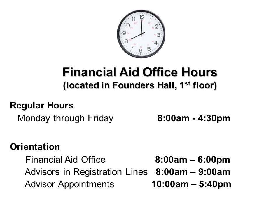 Financial Aid Office Hours (located in Founders Hall, 1 st floor) Regular Hours Monday through Friday 8:00am - 4:30pm Orientation Financial Aid Office 8:00am – 6:00pm Advisors in Registration Lines 8:00am – 9:00am Advisor Appointments 10:00am – 5:40pm