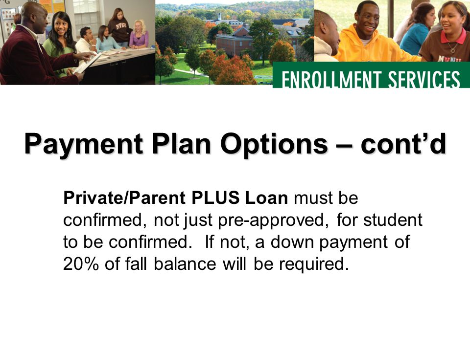 Private/Parent PLUS Loan must be confirmed, not just pre-approved, for student to be confirmed. If not, a down payment of 20% of fall balance will be