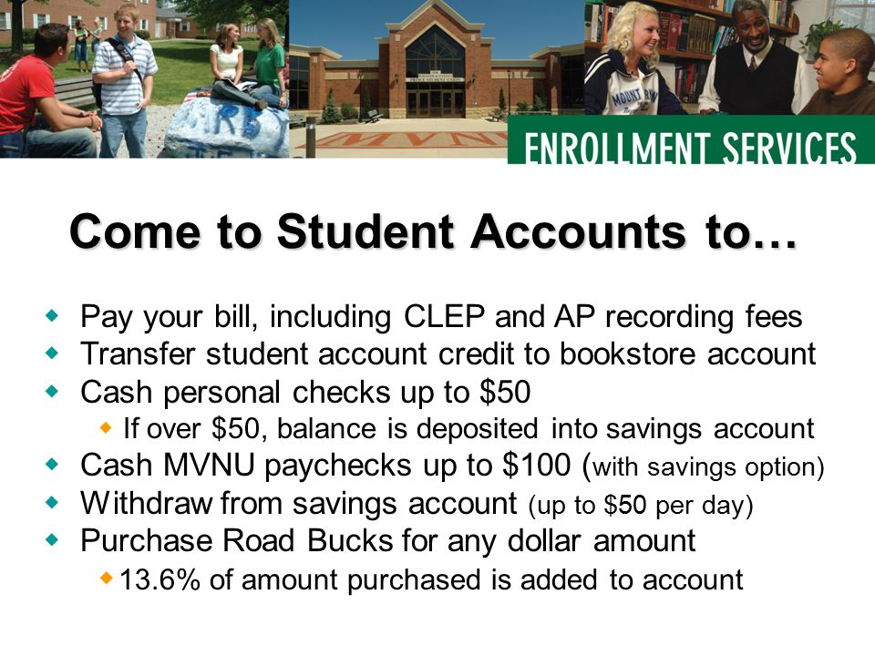  Pay your bill, including CLEP and AP recording fees  Transfer student account credit to bookstore account  Cash personal checks up to $50  If over $50, balance is deposited into savings account  Cash MVNU paychecks up to $100 ( with savings option)  Withdraw from savings account (up to $50 per day)  Purchase Road Bucks for any dollar amount  13.6% of amount purchased is added to account Come to Student Accounts to…