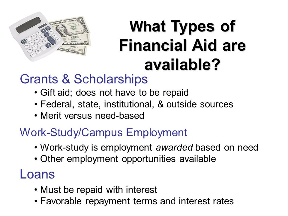 Grants & Scholarships Gift aid; does not have to be repaid Federal, state, institutional, & outside sources Merit versus need-based Work-Study/Campus Employment Work-study is employment awarded based on need Other employment opportunities available Loans Must be repaid with interest Favorable repayment terms and interest rates Wh at Types of Financial Aid are available?