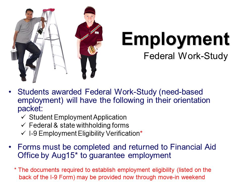 Employment Federal Work-Study Students awarded Federal Work-Study (need-based employment) will have the following in their orientation packet: Student Employment Application Federal & state withholding forms I-9 Employment Eligibility Verification* Forms must be completed and returned to Financial Aid Office by Aug15* to guarantee employment * The documents required to establish employment eligibility (listed on the back of the I-9 Form) may be provided now through move-in weekend
