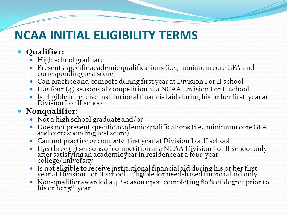 NCAA INITIAL ELIGIBILITY TERMS Qualifier: High school graduate Presents specific academic qualifications (i.e., minimum core GPA and corresponding test score) Can practice and compete during first year at Division I or II school Has four (4) seasons of competition at a NCAA Division I or II school Is eligible to receive institutional financial aid during his or her first year at Division I or II school Nonqualifier: Not a high school graduate and/or Does not present specific academic qualifications (i.e., minimum core GPA and corresponding test score) Can not practice or compete first year at Division I or II school Has three (3) seasons of competition at a NCAA Division I or II school only after satisfying an academic year in residence at a four-year college/university Is not eligible to receive institutional financial aid during his or her first year at Division I or II school.