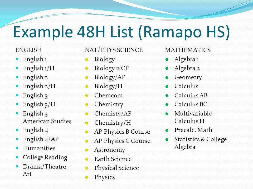 Example 48H List (Ramapo HS) ENGLISH English 1 English 1/H English 2 English 2/H English 3 English 3/H English 3 American Studies English 4 English 4/AP Humanities College Reading Drama/Theatre Art NAT/PHYS SCIENCE Biology Biology 2 CP Biology/AP Biology/H Chemcom Chemistry Chemisty/AP Chemistry/H AP Physics B Course AP Physics C Course Astronomy Earth Science Physical Science Physics MATHEMATICS Algebra 1 Algebra 2 Geometry Calculus Calculus AB Calculus BC Multivariable Calculus H Precalc.