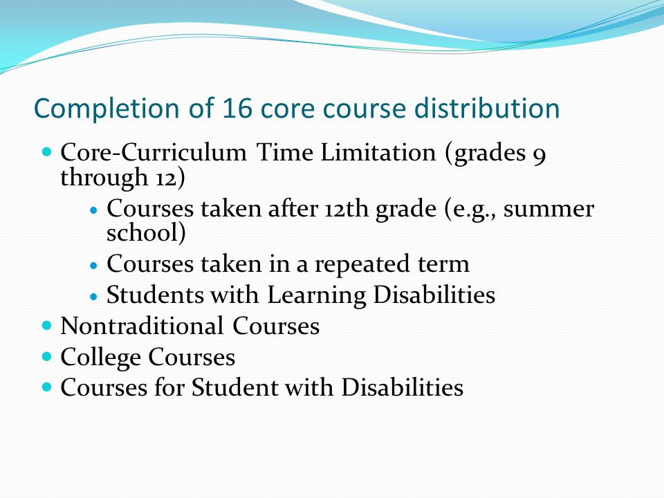 Completion of 16 core course distribution Core-Curriculum Time Limitation (grades 9 through 12) Courses taken after 12th grade (e.g., summer school) Courses taken in a repeated term Students with Learning Disabilities Nontraditional Courses College Courses Courses for Student with Disabilities