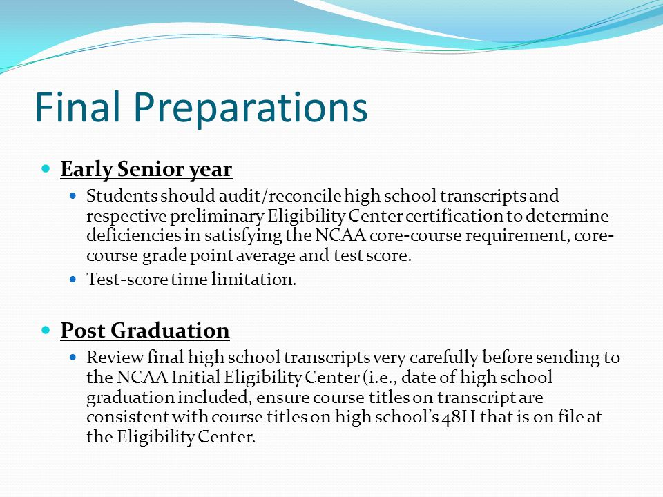 Final Preparations Early Senior year Students should audit/reconcile high school transcripts and respective preliminary Eligibility Center certification to determine deficiencies in satisfying the NCAA core-course requirement, core- course grade point average and test score.