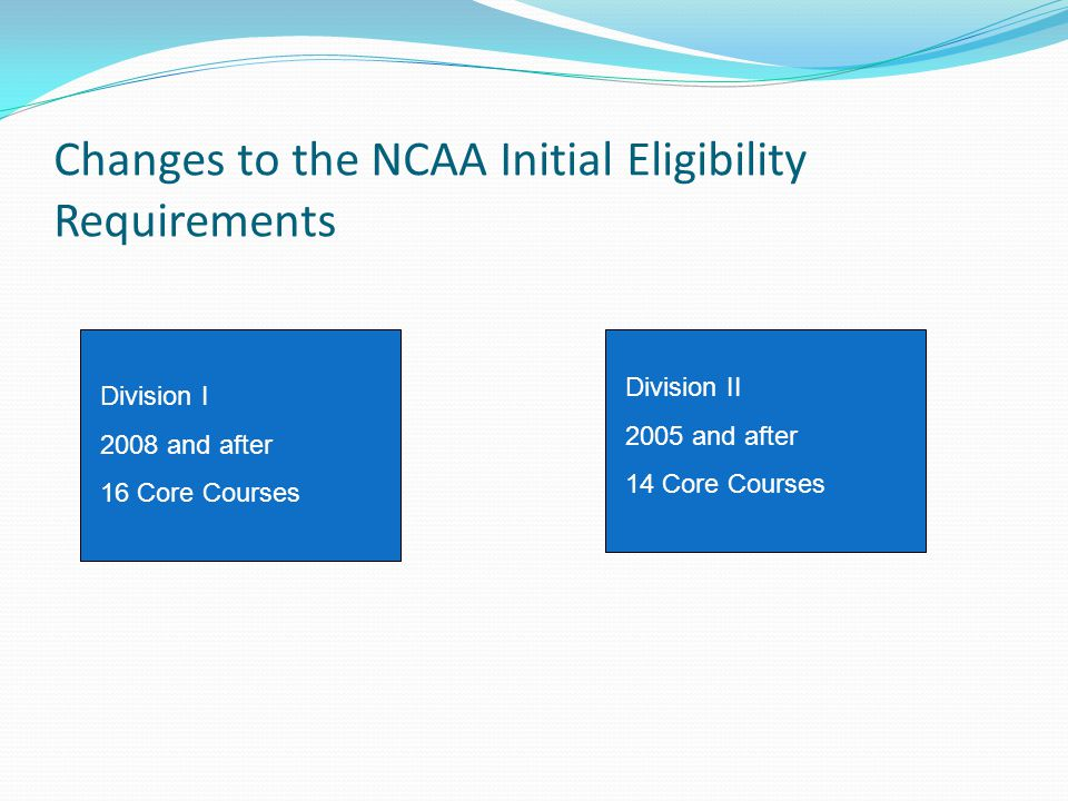 Changes to the NCAA Initial Eligibility Requirements Division I 2008 and after 16 Core Courses Division II 2005 and after 14 Core Courses