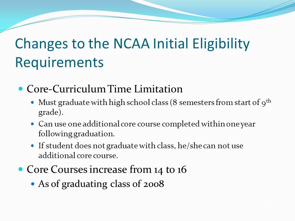 Changes to the NCAA Initial Eligibility Requirements Core-Curriculum Time Limitation Must graduate with high school class (8 semesters from start of 9 th grade).