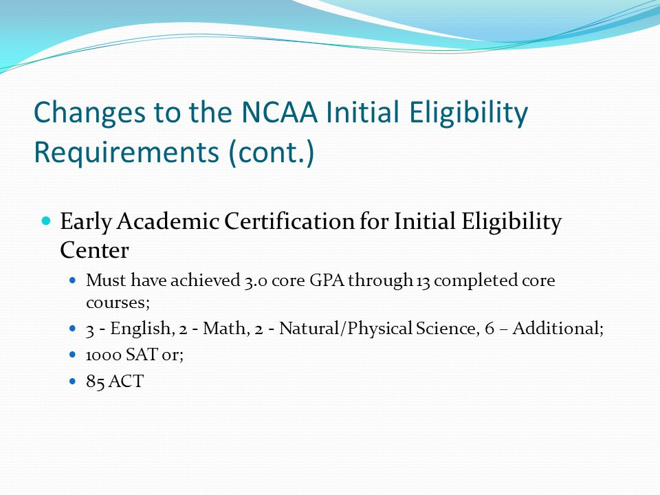 Changes to the NCAA Initial Eligibility Requirements (cont.) Early Academic Certification for Initial Eligibility Center Must have achieved 3.0 core GPA through 13 completed core courses; 3 - English, 2 - Math, 2 - Natural/Physical Science, 6 – Additional; 1000 SAT or; 85 ACT