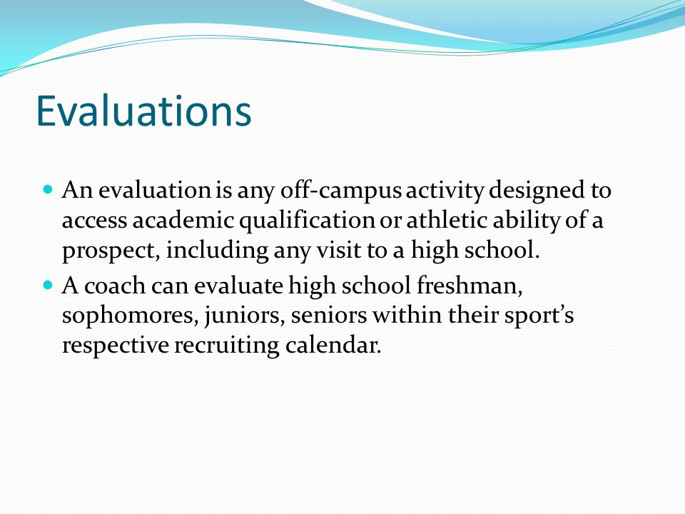 Evaluations An evaluation is any off-campus activity designed to access academic qualification or athletic ability of a prospect, including any visit to a high school.