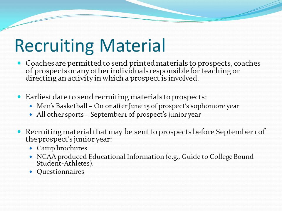 Recruiting Material Coaches are permitted to send printed materials to prospects, coaches of prospects or any other individuals responsible for teaching or directing an activity in which a prospect is involved.