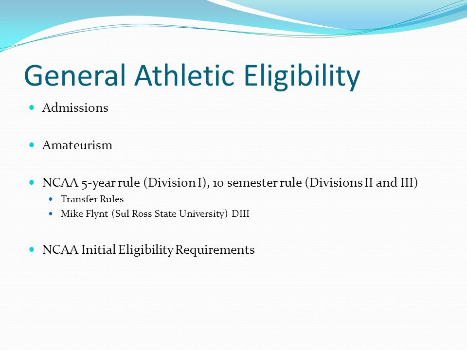 General Athletic Eligibility Admissions Amateurism NCAA 5-year rule (Division I), 10 semester rule (Divisions II and III) Transfer Rules Mike Flynt (Sul Ross State University) DIII NCAA Initial Eligibility Requirements