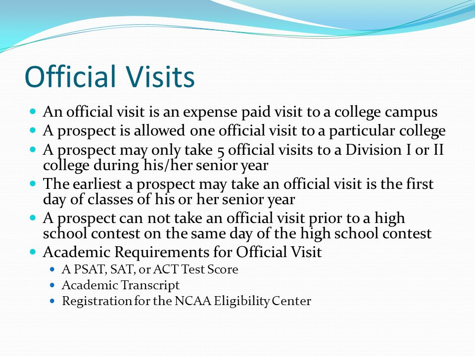 Official Visits An official visit is an expense paid visit to a college campus A prospect is allowed one official visit to a particular college A prospect may only take 5 official visits to a Division I or II college during his/her senior year The earliest a prospect may take an official visit is the first day of classes of his or her senior year A prospect can not take an official visit prior to a high school contest on the same day of the high school contest Academic Requirements for Official Visit A PSAT, SAT, or ACT Test Score Academic Transcript Registration for the NCAA Eligibility Center