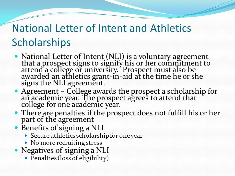 National Letter of Intent and Athletics Scholarships National Letter of Intent (NLI) is a voluntary agreement that a prospect signs to signify his or her commitment to attend a college or university.