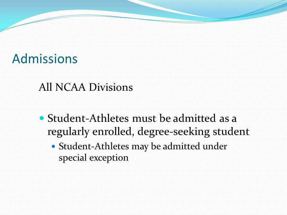 Admissions All NCAA Divisions Student-Athletes must be admitted as a regularly enrolled, degree-seeking student Student-Athletes may be admitted under special exception