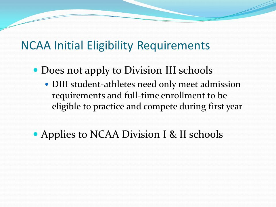 NCAA Initial Eligibility Requirements Does not apply to Division III schools DIII student-athletes need only meet admission requirements and full-time enrollment to be eligible to practice and compete during first year Applies to NCAA Division I & II schools