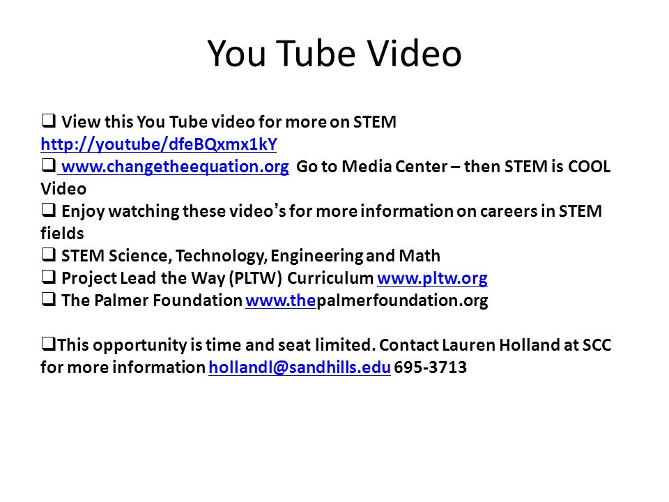 You Tube Video  View this You Tube video for more on STEM http://youtube/dfeBQxmx1kY http://youtube/dfeBQxmx1kY  www.changetheequation.org Go to Media Center – then STEM is COOL Video www.changetheequation.org  Enjoy watching these video's for more information on careers in STEM fields  STEM Science, Technology, Engineering and Math  Project Lead the Way (PLTW) Curriculum www.pltw.orgwww.pltw.org  The Palmer Foundation www.thepalmerfoundation.orgwww.the  This opportunity is time and seat limited.
