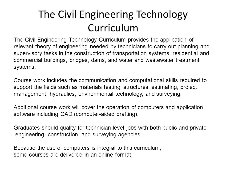 The Civil Engineering Technology Curriculum The Civil Engineering Technology Curriculum provides the application of relevant theory of engineering needed by technicians to carry out planning and supervisory tasks in the construction of transportation systems, residential and commercial buildings, bridges, dams, and water and wastewater treatment systems.