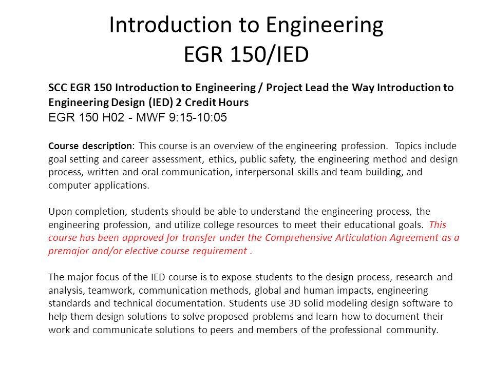 Introduction to Engineering EGR 150/IED SCC EGR 150 Introduction to Engineering / Project Lead the Way Introduction to Engineering Design (IED) 2 Credit Hours EGR 150 H02 - MWF 9:15-10:05 Course description: This course is an overview of the engineering profession.