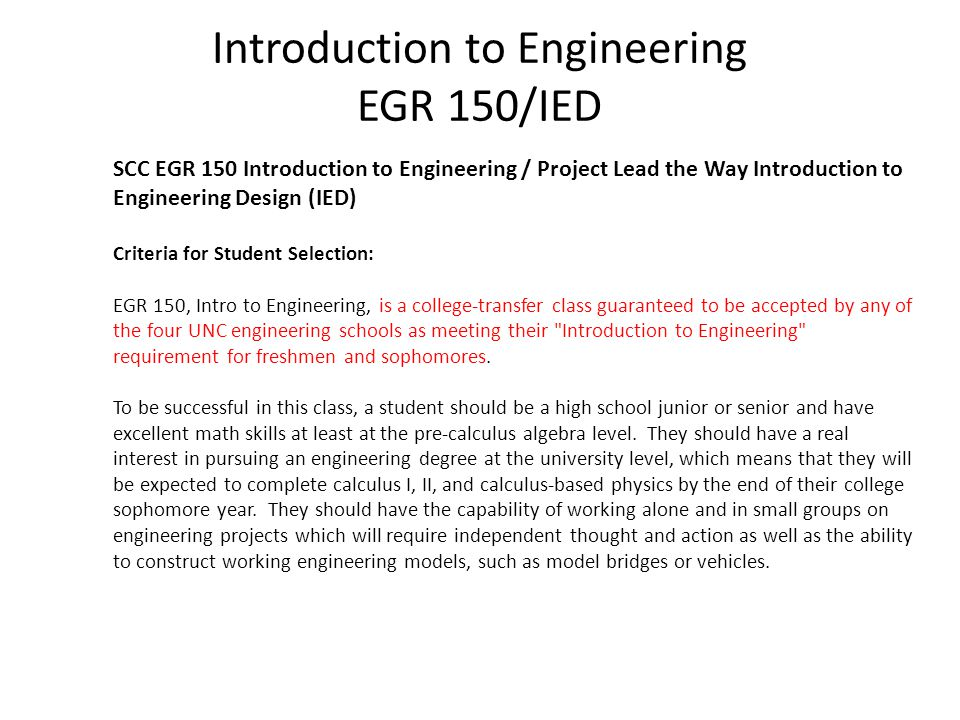 Introduction to Engineering EGR 150/IED SCC EGR 150 Introduction to Engineering / Project Lead the Way Introduction to Engineering Design (IED) Criteria for Student Selection: EGR 150, Intro to Engineering, is a college-transfer class guaranteed to be accepted by any of the four UNC engineering schools as meeting their Introduction to Engineering requirement for freshmen and sophomores.