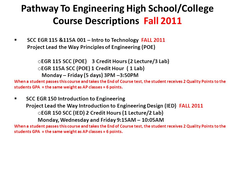 Pathway To Engineering High School/College Course Descriptions Fall 2011  SCC EGR 115 &115A 001 – Intro to Technology FALL 2011 Project Lead the Way Principles of Engineering (POE) o EGR 115 SCC (POE) 3 Credit Hours (2 Lecture/3 Lab) o EGR 115A SCC (POE) 1 Credit Hour ( 1 Lab) Monday – Friday (5 days) 3PM –3:50PM When a student passes this course and takes the End of Course test, the student receives 2 Quality Points to the students GPA = the same weight as AP classes = 6 points.