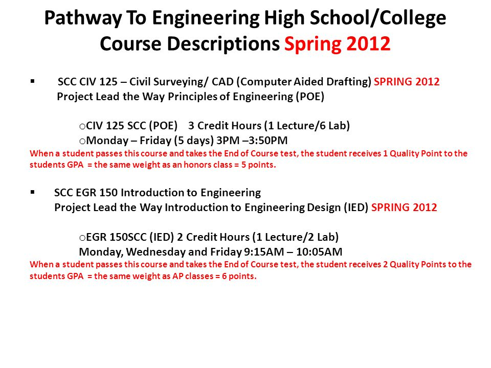 Pathway To Engineering High School/College Course Descriptions Spring 2012  SCC CIV 125 – Civil Surveying/ CAD (Computer Aided Drafting) SPRING 2012 Project Lead the Way Principles of Engineering (POE) o CIV 125 SCC (POE) 3 Credit Hours (1 Lecture/6 Lab) o Monday – Friday (5 days) 3PM –3:50PM When a student passes this course and takes the End of Course test, the student receives 1 Quality Point to the students GPA = the same weight as an honors class = 5 points.
