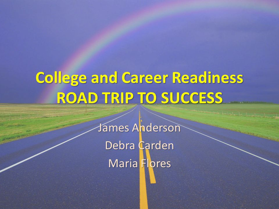 College and Career Readiness ROAD TRIP TO SUCCESS James Anderson Debra Carden Maria Flores