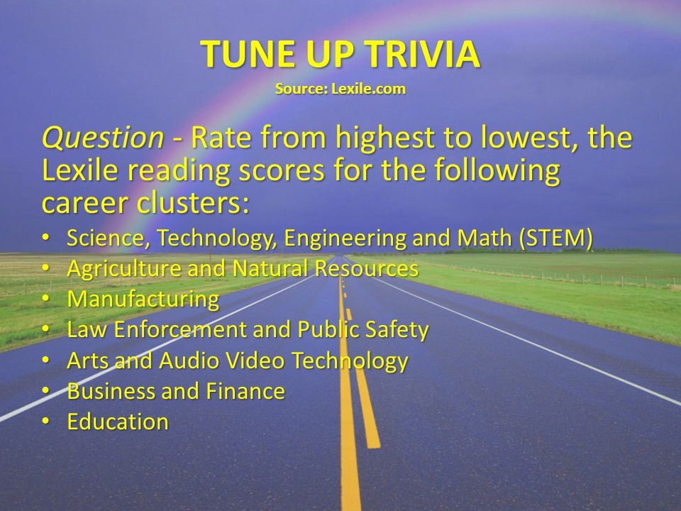 TUNE UP TRIVIA Source: Lexile.com Question - Rate from highest to lowest, the Lexile reading scores for the following career clusters: Science, Technology, Engineering and Math (STEM) Science, Technology, Engineering and Math (STEM) Agriculture and Natural Resources Agriculture and Natural Resources Manufacturing Manufacturing Law Enforcement and Public Safety Law Enforcement and Public Safety Arts and Audio Video Technology Arts and Audio Video Technology Business and Finance Business and Finance Education Education