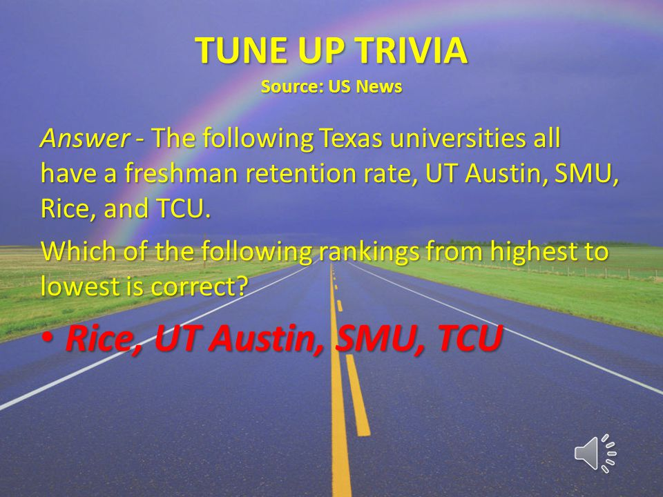 TUNE UP TRIVIA Source: US News Answer - The following Texas universities all have a freshman retention rate, UT Austin, SMU, Rice, and TCU.