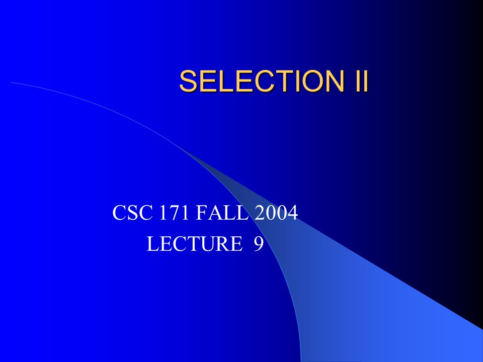 SELECTION II CSC 171 FALL 2004 LECTURE 9