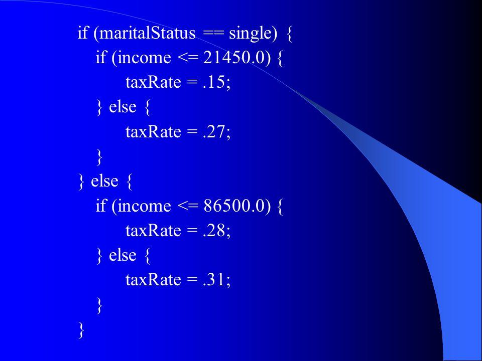 if (maritalStatus == single) { if (income <= 21450.0) { taxRate =.15; } else { taxRate =.27; } } else { if (income <= 86500.0) { taxRate =.28; } else { taxRate =.31; }