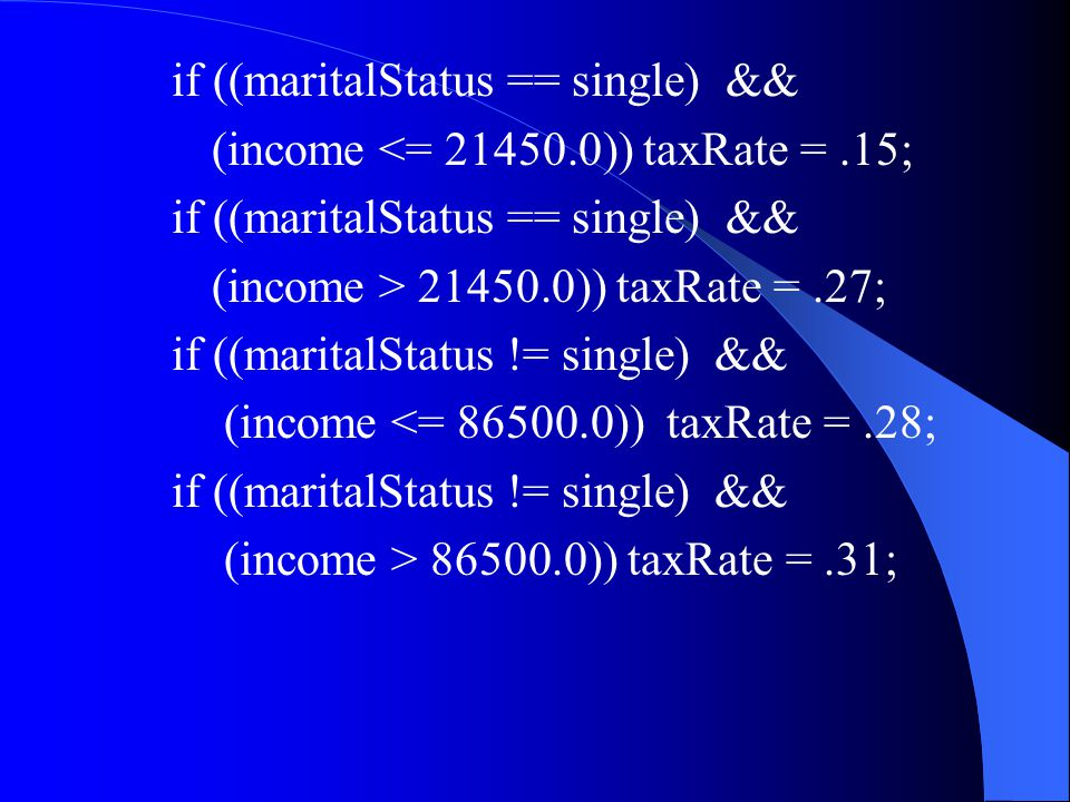 if ((maritalStatus == single) && (income <= 21450.0)) taxRate =.15; if ((maritalStatus == single) && (income > 21450.0)) taxRate =.27; if ((maritalStatus != single) && (income <= 86500.0)) taxRate =.28; if ((maritalStatus != single) && (income > 86500.0)) taxRate =.31;