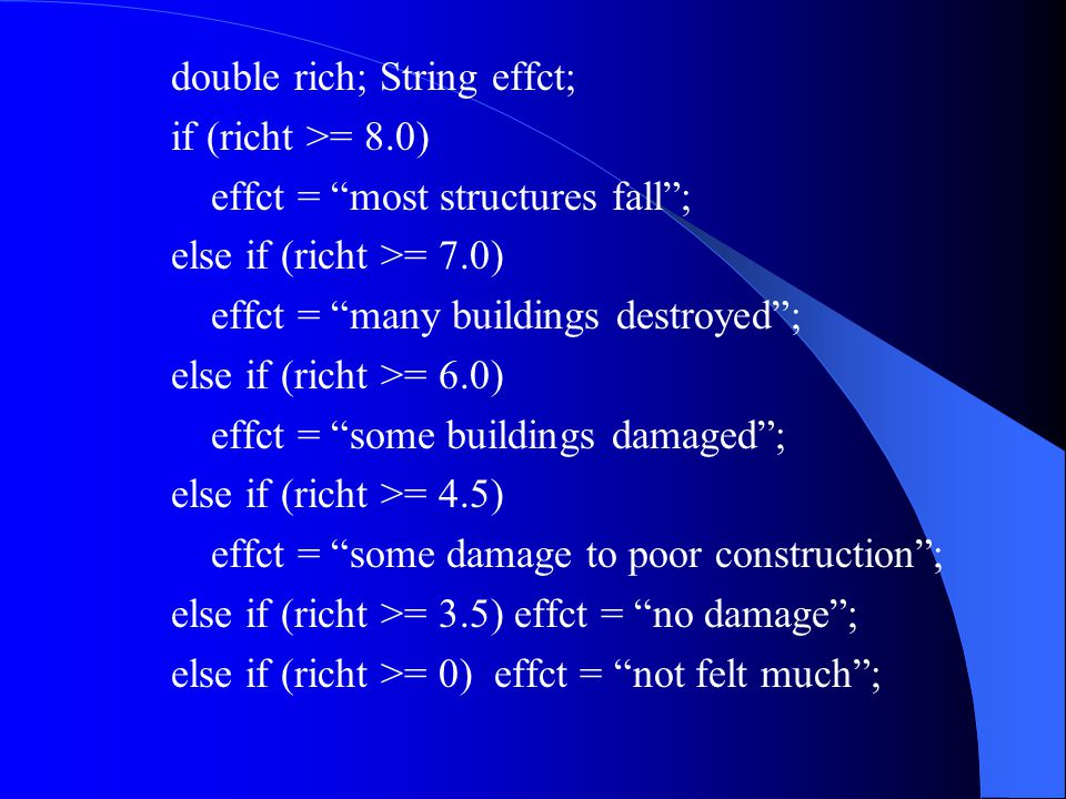 double rich; String effct; if (richt >= 8.0) effct = most structures fall ; else if (richt >= 7.0) effct = many buildings destroyed ; else if (richt >= 6.0) effct = some buildings damaged ; else if (richt >= 4.5) effct = some damage to poor construction ; else if (richt >= 3.5) effct = no damage ; else if (richt >= 0) effct = not felt much ;