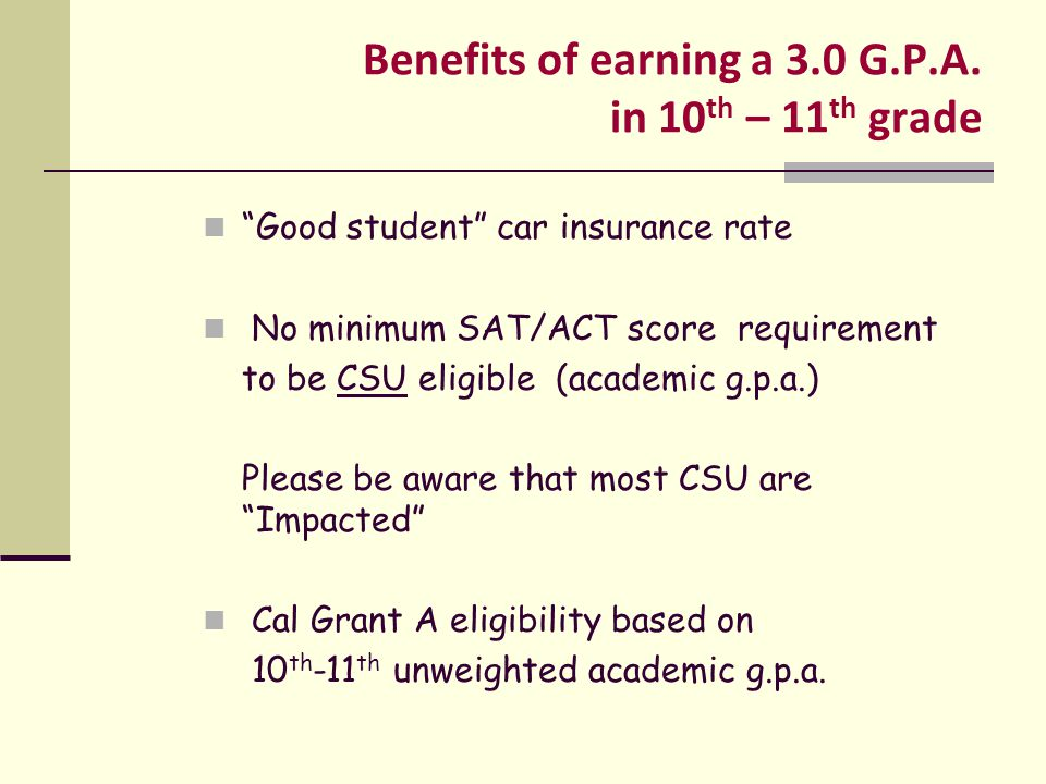 """Benefits of earning a 3.0 G.P.A. in 10 th – 11 th grade """"Good student"""" car insurance rate No minimum SAT/ACT score requirement to be CSU eligible (aca"""