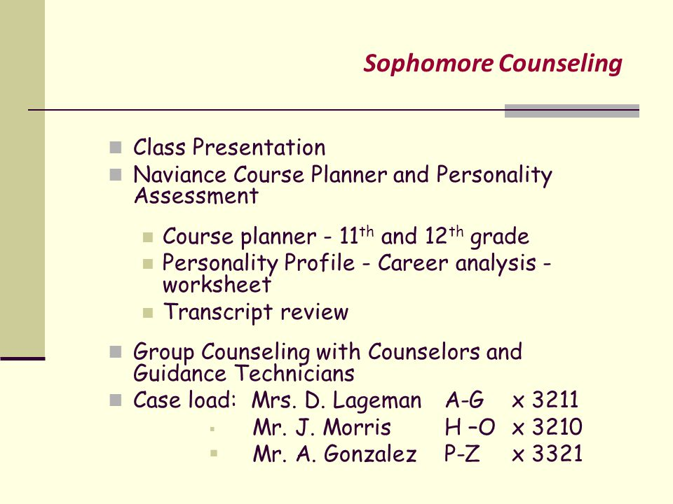 Sophomore Counseling Class Presentation Naviance Course Planner and Personality Assessment Course planner - 11 th and 12 th grade Personality Profile - Career analysis - worksheet Transcript review Group Counseling with Counselors and Guidance Technicians Case load: Mrs.
