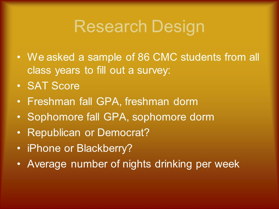 Research Design We asked a sample of 86 CMC students from all class years to fill out a survey: SAT Score Freshman fall GPA, freshman dorm Sophomore f