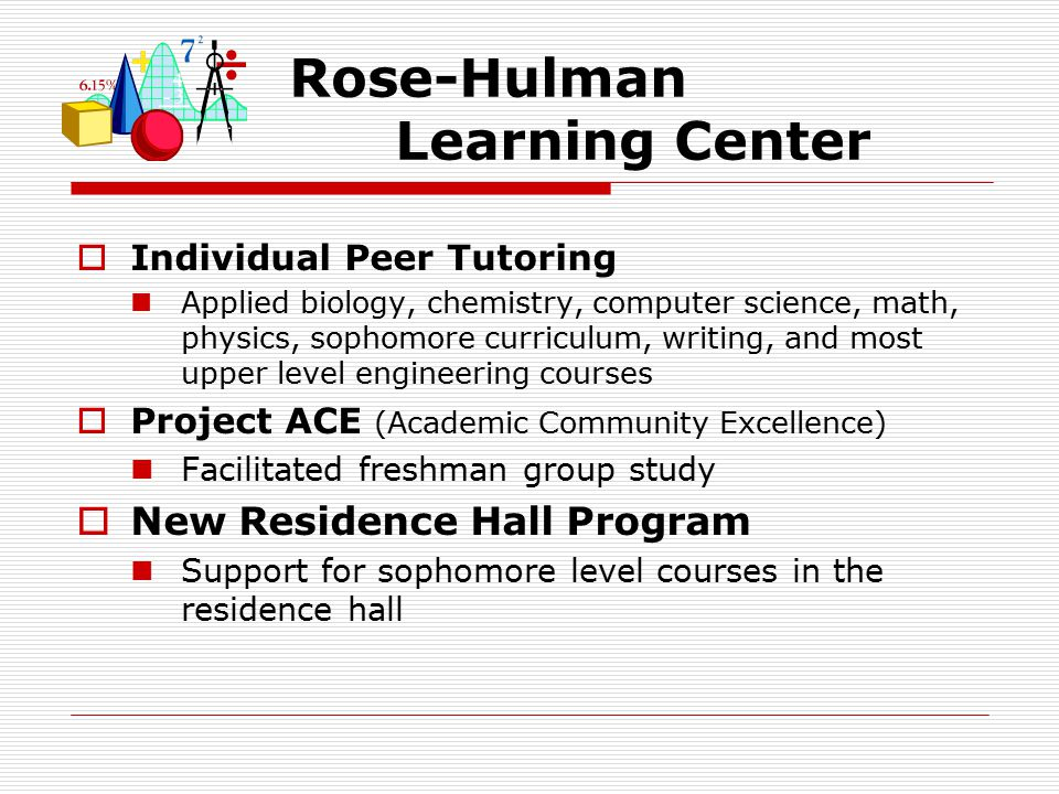 Rose-Hulman Learning Center  Individual Peer Tutoring Applied biology, chemistry, computer science, math, physics, sophomore curriculum, writing, and