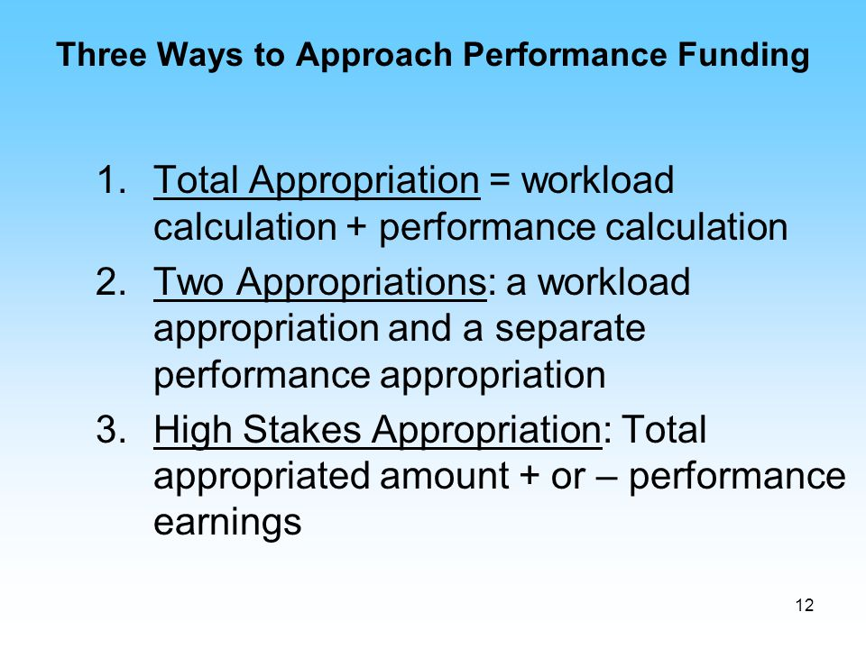 12 Three Ways to Approach Performance Funding 1.Total Appropriation = workload calculation + performance calculation 2.Two Appropriations: a workload