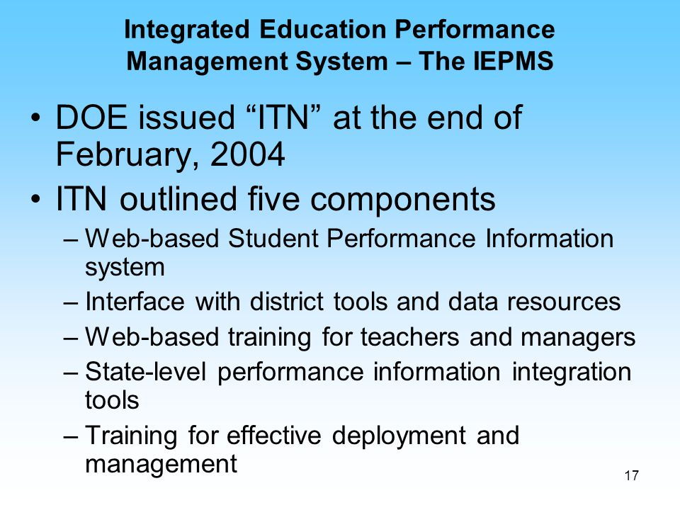 "17 Integrated Education Performance Management System – The IEPMS DOE issued ""ITN"" at the end of February, 2004 ITN outlined five components –Web-base"