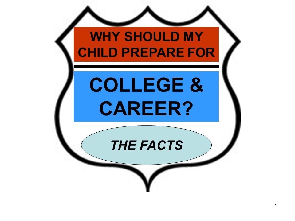1 WHY SHOULD MY CHILD PREPARE FOR COLLEGE & CAREER THE FACTS