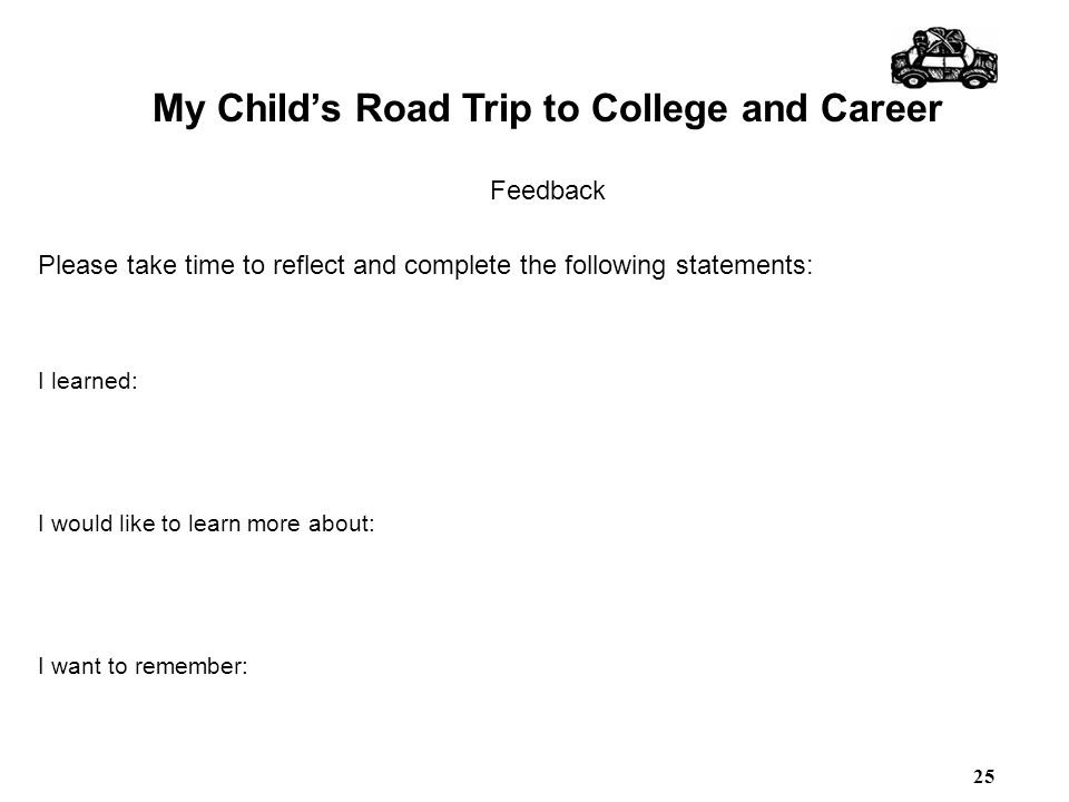 My Child's Road Trip to College and Career Feedback Please take time to reflect and complete the following statements: I learned: I would like to lear